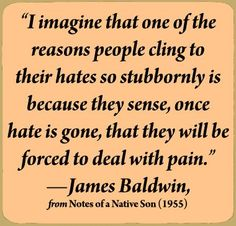 """I imagine one of the reasons people cling to their hates so stubbornly is because they sense, once the hate is gone, they will be forced to deal with pain."""