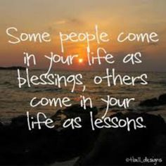 Some people come in your life as blessings, others come in your life as lessons^