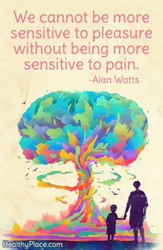 Positive quote: We cannot be more sensitive to pleasure without being more sensitive to pain.   www.HealthyPlace.com