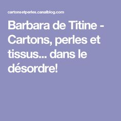 Barbara de Titine - Cartons, perles et tissus... dans le désordre!
