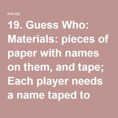 19. Guess Who: Materials: pieces of paper with names on them, and tape; Each player needs a name taped to their back. The object of the game is to figure out who you are. Everyone goes around and asks the other players questions. The players can only answer yes or no. This game is great when a theme is incorporated. (ex. Cartoon characters, book characters)