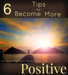 6 Tips to Become More Positive. Easy ways to make small changes in your life to make your energy more positive. http://nursenightingale13.blogspot.com/