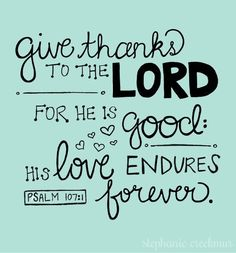 Give thanks to the Lord for He is good. His love endures forever. ~ Psalm 107:1