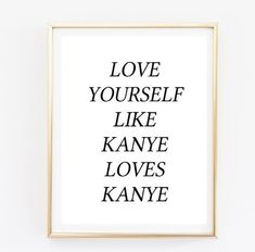 "Funny! ""love yourself like kanye loves kanye"" quote by @AngiesPrints on @Etsy"