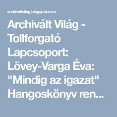 """Archivált Világ - Tollforgató Lapcsoport: Lövey-Varga Éva: """"Mindig az igazat""""  Hangoskönyv rendelhető"""