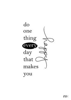 do one thing everyday that makes you happy...