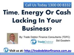 Time, Energy Or Cash Lacking In Your Business? Call 1300 00 8332 by TradeDebtorFinance via slideshare http://www.tradedebtorfinance.com.au/time-energy-or-cash-lacking-in-your-business/