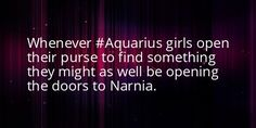 Aquarius fact - whenever Aquarian girls open their purse to find something they might as well be opening the doors to Narnia.