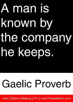 A man is known by the company he keeps. - Gaelic Proverb My Mother always told me this when I was young! Sign Quotes, Me Quotes, Motivational Quotes, Inspirational Quotes, Irish Proverbs, Proverbs Quotes, Quotable Quotes, Wisdom Quotes, Irish Quotes