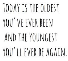 It's really true. Every day you think you are getting older but really you will never be that young again.