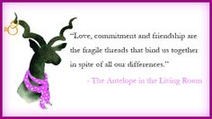 Love, commitment and friendship are the fragile threads that bind us together in spite of all our differences.  - The Antelope in the Living Room