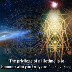 """The privilege of a lifetime is to become who you truly are."" ~ Carl Jung"