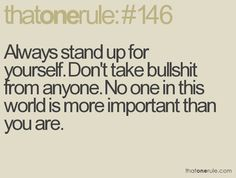 always stand up for yourself. don't take bullshit from anyone. no one in this world is more important than you are