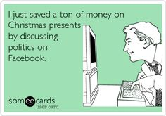 """""""I just saved a ton of money on Christmas presents by discussing politics on Facebook."""""""