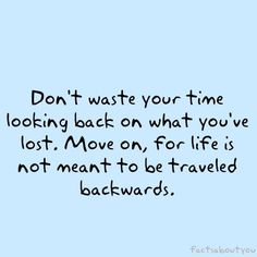 Don't waste your time looking back on what you've lost. Move on, for life is not meant to be traveled backwards.