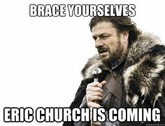brace yourselves Eric Church is coming - Misc - quickmeme