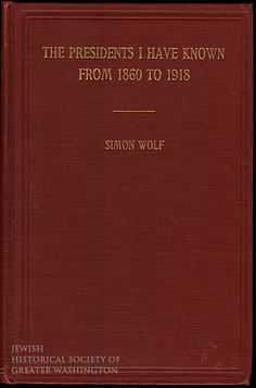 Simon Wolf's 1918 autobiography, Presidents I Have Known, was aptly named. When President Grant named him Recorder of Deeds for Washington in 1869, Wolf became one of the first Jews in the city to hold public office. In 1881, President James Garfield appointed him Consul General to Egypt.
