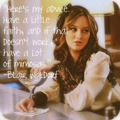 Here;s my advice... Have a little faith, and if that doesn't work, have a lot of mimosas. - Blair Waldorf