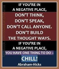 "Abraham-Hicks: ""If you're in a negative place, don't think, don't speak, don't call anyone, don't build the thought ways. If you're in a negative place, you have one thing to do ~ chill!"""