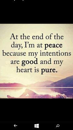 At the end of the day, I'm at peace because my intentions are good and my heart is pure.