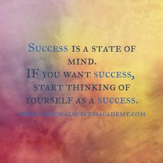 Success is a state of mind. If you want success, start thinking of yourself as a success.