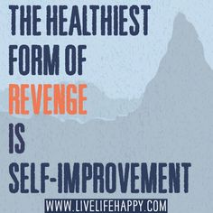 The healthiest form of revenge is self-improvement.