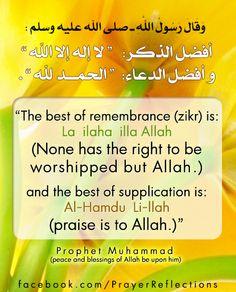 "أفضل الذكر:   "" لا إله إلا الله "" و أفضل الدعاء:  "" الحمد لله "" . ""The best of remembrance (zikr) is: La  ilaha  illa Allah None has the right to be) worshipped but Allah.) and the best of supplication is: Al-Hamdu  Li-llah (praise is to Allah) -Prophet Muhammad (peace and blessings of Allah be upon him)"