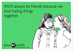 We'll always be friends because we love hating things together.
