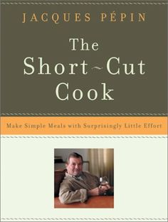 The Short-Cut Cook: Make Simple Meals With Surprisingly Little Effort by Jacques Pepin