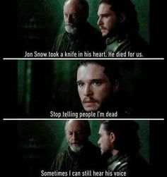 Stop telling people I'm dead. Jon Snow, Game of Thrones.