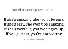 Rule If she's amazing, she won't be easy. If she's easy, she won't be amazing. If she's worth it, you won't give up. If you give up, you're not worthy. Cute Quotes, Great Quotes, Quotes To Live By, Funny Quotes, Inspirational Quotes, Awesome Quotes, Fantastic Quotes, Random Quotes, Meaningful Quotes