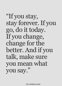 if you stay, stay forever. if you go, do it today. if you change, change for the better. and if you talk, make sure you mean what you say