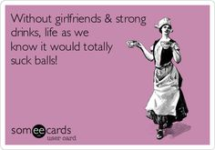 Without girlfriends & strong drinks, life as we know it would totally suck balls!