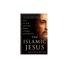 Islamic Jesus : How the King of the Jews Became a Prophet of the Muslims (Hardcover) (Mustafa Akyol)