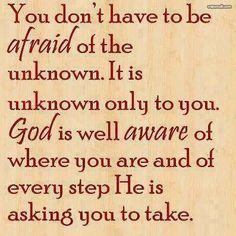You don't have to be afraid of the unknown. It is unknown only to you. God is well aware of where you are and and of every step He is asking you to take.