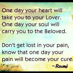 One day your heart will take you to your Lover.   One day your soul will carry you to the Beloved.   Don't get lost in your pain, know that one day your pain will become your cure.  ~Rumi~