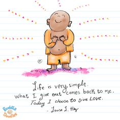 """""""Life is very simple. What I give out comes back to me. Today I choose to give love."""" Louise L. Hay #BuddhaDoodles"""