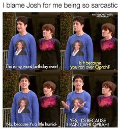 That explains everything since I watched  this as a kid and I am so sarcastic now! Thanks Drake and Josh