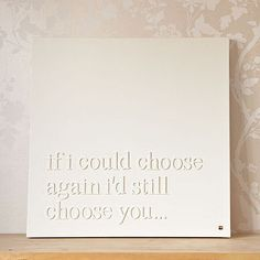 [If I could choose again, I'd still choose you...]  I love this quote!  <3  This is actually an easy DIY project using canvas, wood letters, and spray paint.  I'd like to make some of these with favorite song lyrics, and post them gallery-style.