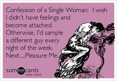 Confession of a Single Woman: I wish I didn't have feelings and become attached. Otherwise, I'd sample a different guy every night of the week. Next.....Pleasure Me.