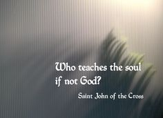 """Who teaches the soul if not God?"" - St. John of the Cross"
