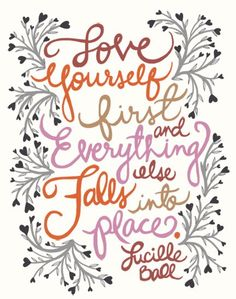 Love yourself first and everything else falls into place - Lucille Ball
