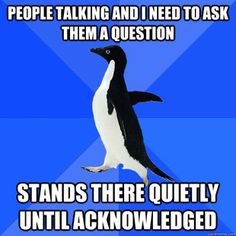 Please be sure that you continue your conversation for at least 15 min while I stand there awkwardly....it's my fave.