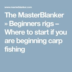 The MasterBlanker » Beginners rigs – Where to start if you are beginning carp fishing