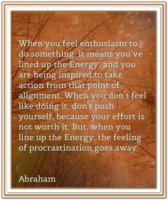 When you feel enthusiasm to do something it means you've lined up the energy and you are being inspired to take action from that point of alignment. When you don't feel like doing it, don't push yourself because your effort is not worth it. But, when you line up the energy, the feeling of procrastinating goes away. ~ Abraham Hicks