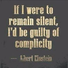 Speak up. To stay silent is to be taking the side of the oppressor.