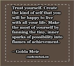 Trust yourself. Create the kind of self that you will be happy to live with all your life. Make the most of yourself by fanning the tiny, inner sparks of possibility into flames of achievement. – Golda Meir  Quotes about achievement