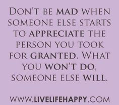 Don't be mad when someone else starts to appreciate the person you took for granted. What you won't do. Someone else will.