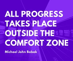 All progress is a step outside your comfort zone.