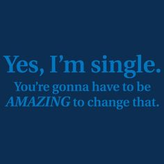 YES, I'M SINGLE. YOU'RE GONNA HAVE TO BE AMAZING TO CHANGE THAT T-SHIRT